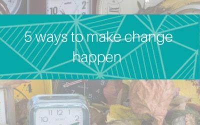5 ways to make change happen