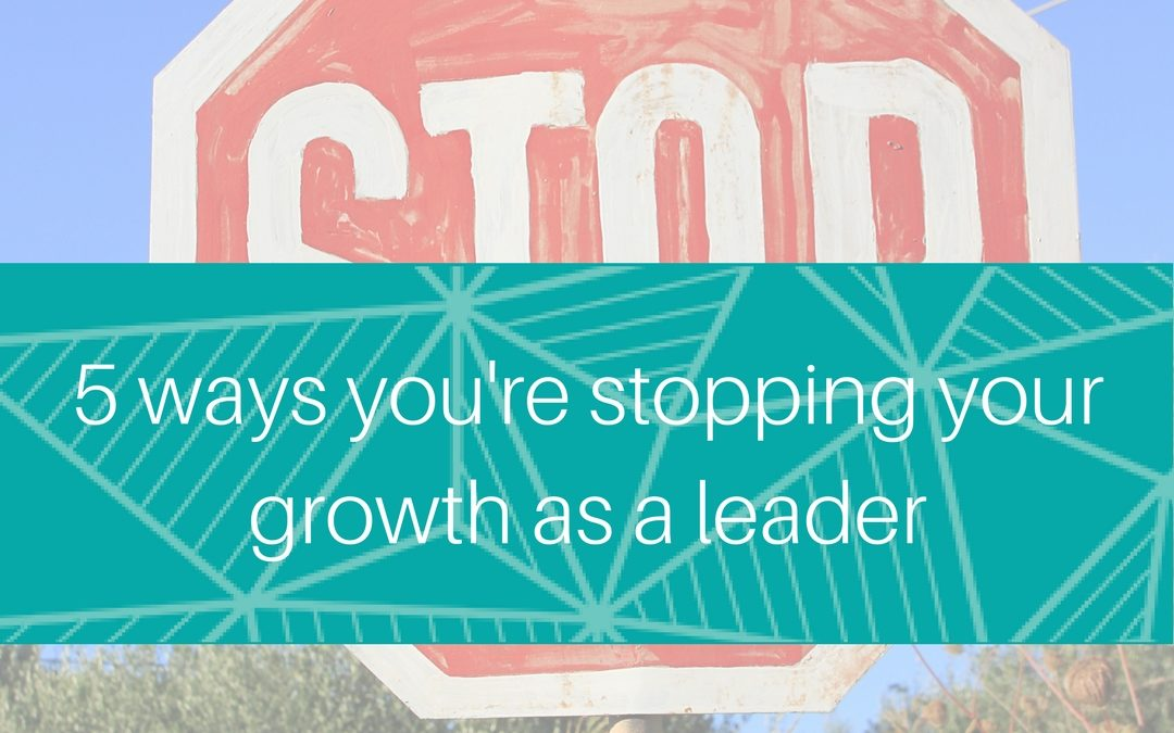 5 ways you're stopping your growth as a leader