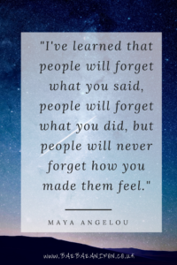 People will always remember how you made them feel - Maya Angelou