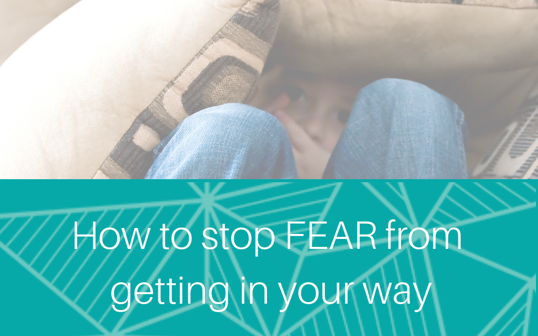 How to stop FEAR from getting in your way