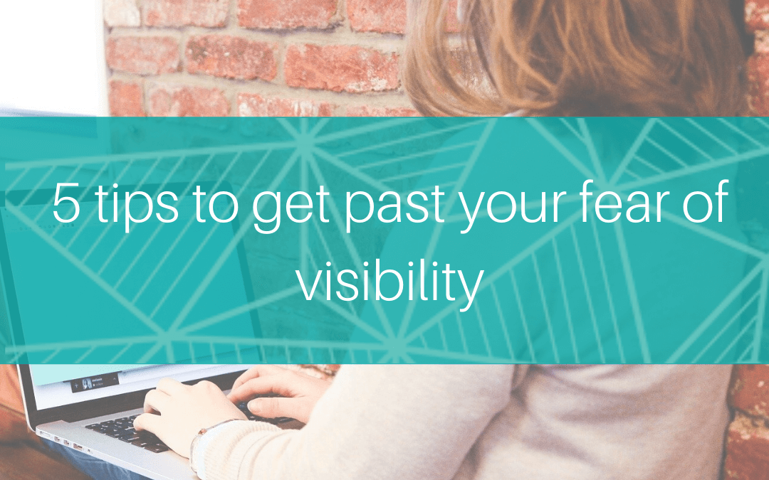 5 tips to get past your fear of visibility