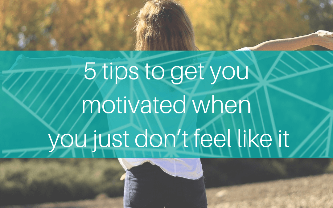 5 tips to get you motivated when you just don't feel like it