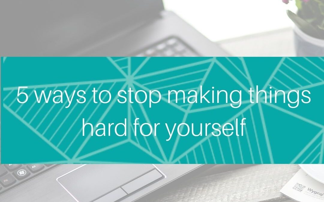 Are you making things hard for yourself?