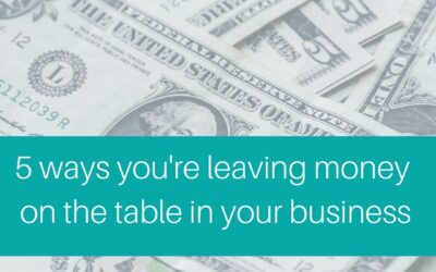 5 ways you're leaving money on the table in your business
